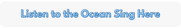 listen to the ocean sing here